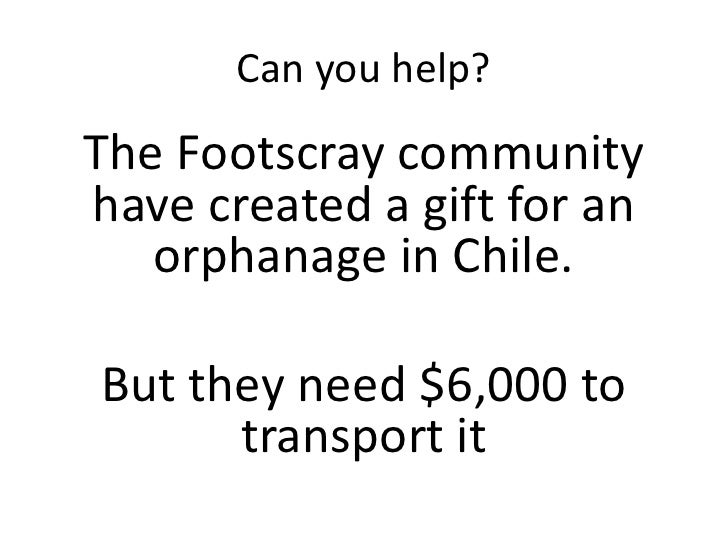 Can you help?<br />The Footscray community have created a gift for an orphanage in Chile. <br />But they need $6,000 to tr...