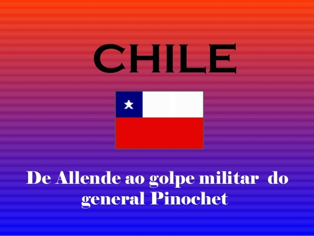 De Allende ao golpe militar do general Pinochet CHILE