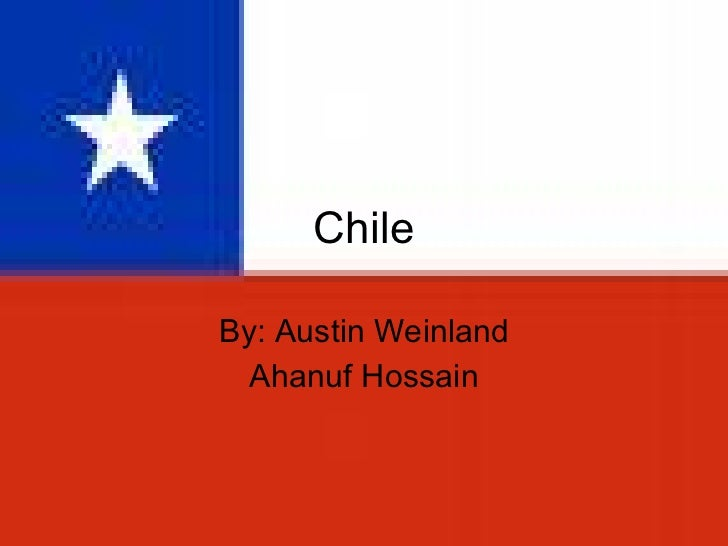 Chile By: Austin Weinland Ahanuf Hossain