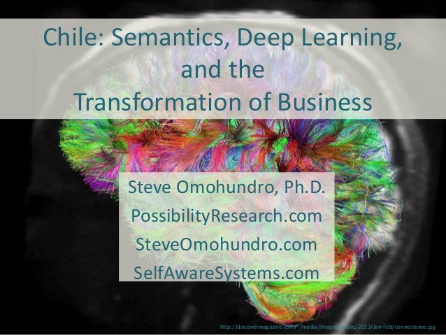Chile: Semantics, Deep Learning, and the Transformation of Business Steve Omohundro, Ph.D. PossibilityResearch.com SteveOm...