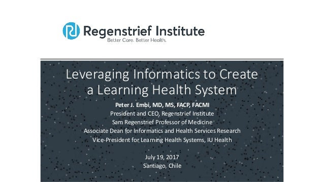 Leveraging Informatics to Create a Learning Health System Peter J. Embi, MD, MS, FACP, FACMI President and CEO, Regenstrie...