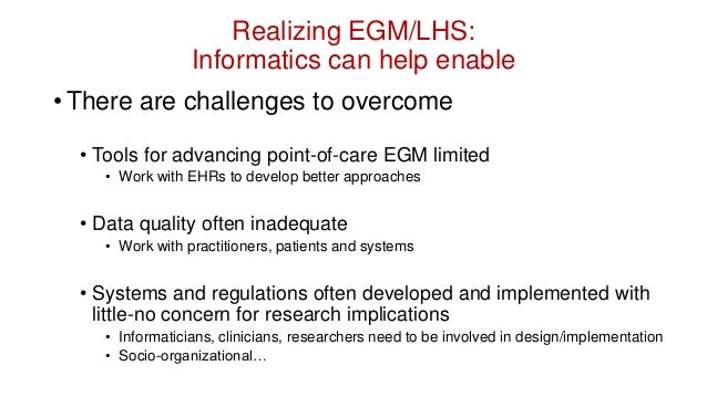 Leverage Informatics to Create a Learning Health System • As Informaticians, we must support EGM • Need to study how to en...
