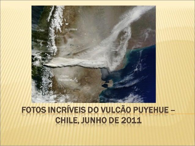  15 Jun 2011 Na última semana o Vulcão Puyehue,localizado no Chile, entrou em erupção. Algo que não acontecia desde o a...