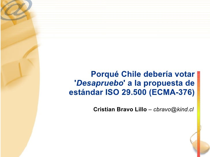 Porqué Chile debería votar ' Desapruebo ' a la propuesta de estándar ISO 29.500 (ECMA-376) Cristian Bravo Lillo  – cbravo@...