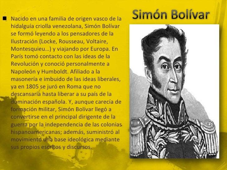 Nacido en una familia de origen vasco de la  hidalguía criolla venezolana, Simón Bolívar  se formó leyendo a los pensado...