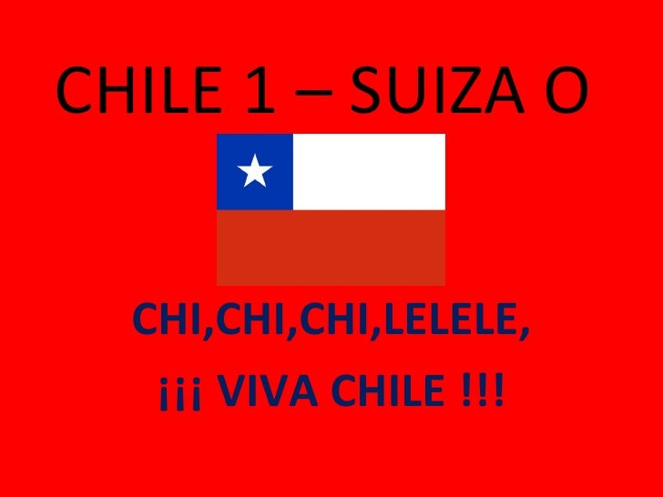 CHILE 1 – SUIZA O CHI,CHI,CHI,LELELE, ¡¡¡ VIVA CHILE !!!