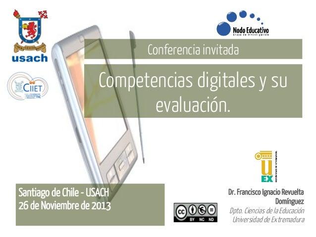 Conferencia invitada  Competencias digitales y su evaluación.  Santiago de Chile - USACH 26 de Noviembre de 2013  Dr. Fran...