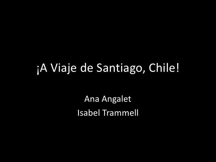 ¡A Viaje de Santiago, Chile!          Ana Angalet        Isabel Trammell