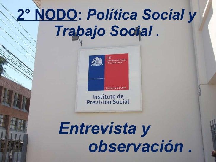 2° NODO :  Política Social y Trabajo Social  . Entrevista y    observación .