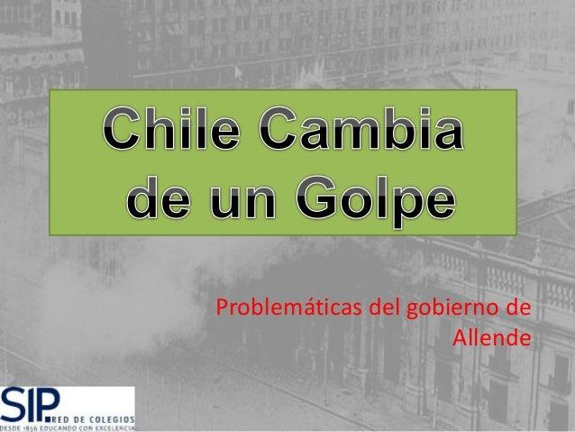 Chile Cambia de un Golpe  Problemáticas del gobierno de  Allende