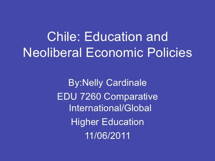 Chile: Education andNeoliberal Economic Policies       By:Nelly Cardinale     EDU 7260 Comparative       International/Glo...