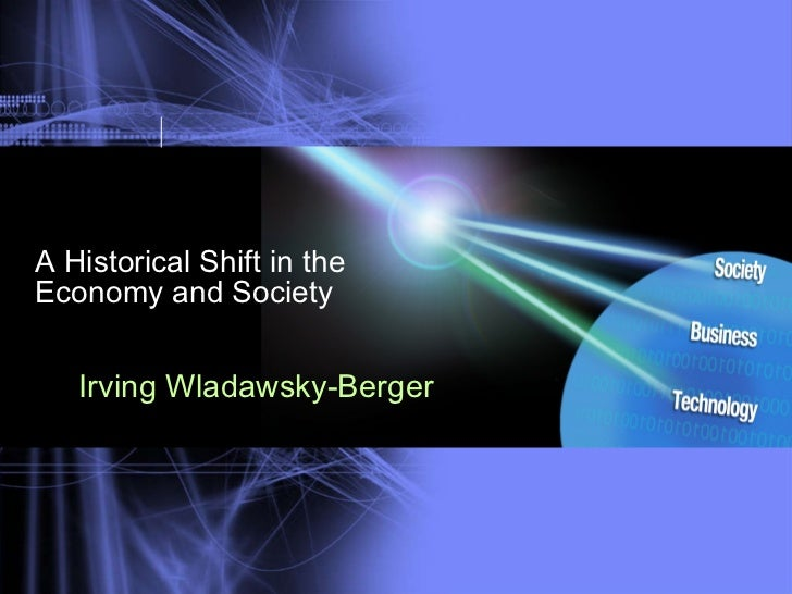 A Historical Shift in the Economy and Society <ul><li>Irving Wladawsky-Berger </li></ul>