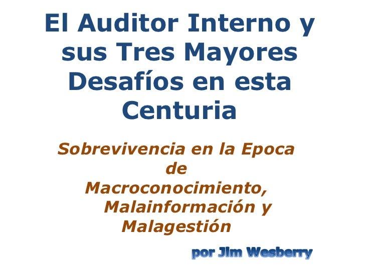 El Auditor Interno y sus Tres Mayores  Desafíos en esta     Centuria Sobrevivencia en la Epoca            de   Macroconoci...