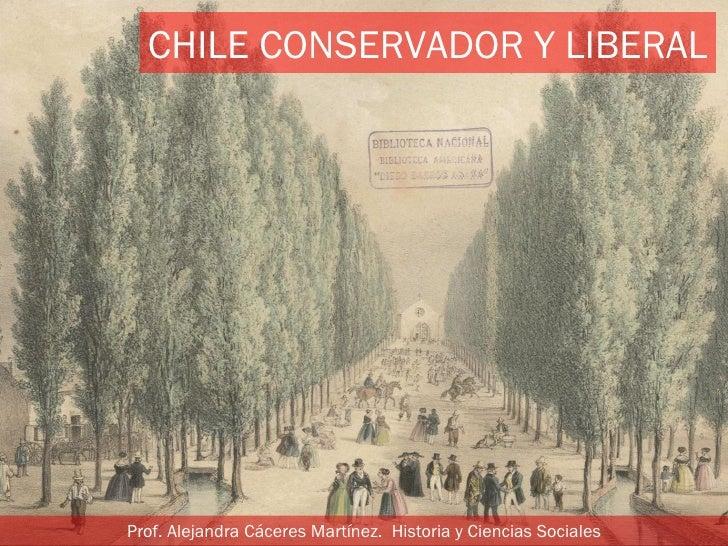 CHILE CONSERVADOR Y LIBERALProf. Alejandra Cáceres Martínez. Historia y Ciencias Sociales