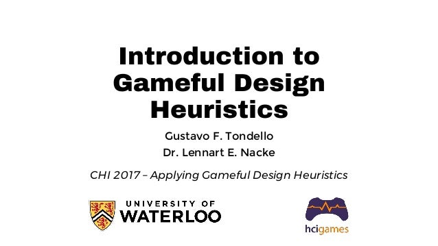 Introduction to Gameful Design Heuristics Gustavo F. Tondello Dr. Lennart E. Nacke CHI 2017 – Applying Gameful Design Heur...