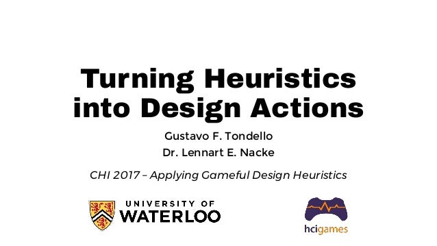Turning Heuristics into Design Actions Gustavo F. Tondello Dr. Lennart E. Nacke CHI 2017 – Applying Gameful Design Heurist...