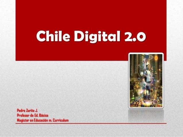 Chile Digital 2.0Pedro Zurita J.Profesor de Ed. BásicaMagister en Educación m. Curriculum