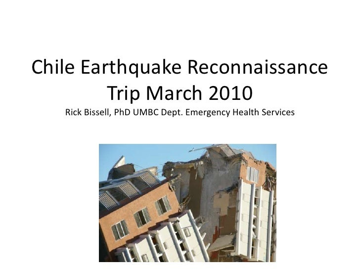 Chile Earthquake Reconnaissance Trip March 2010Rick Bissell, PhD UMBC Dept. Emergency Health Services<br />