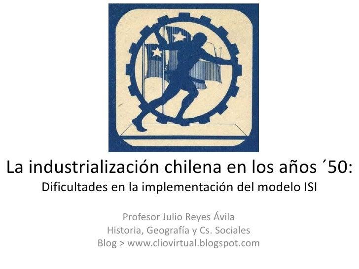 La industrialización chilena en los años ´50:    Dificultades en la implementación del modelo ISI                   Profes...