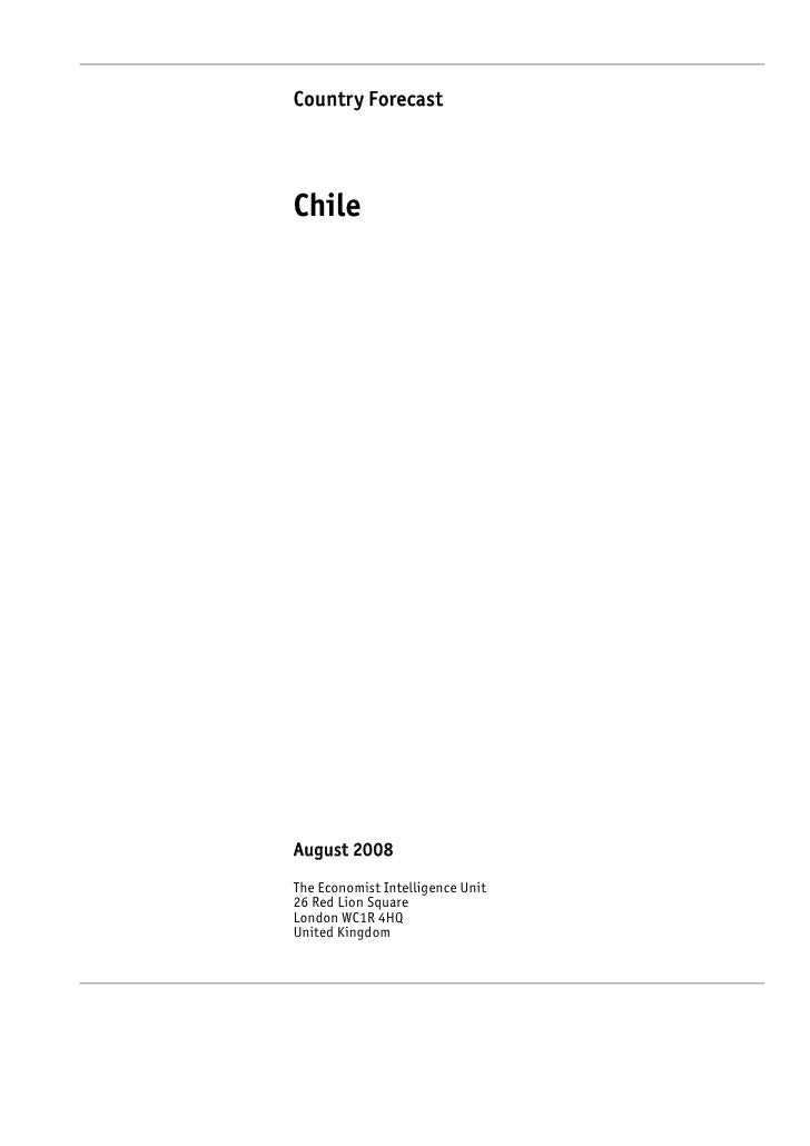 Country Forecast     Chile     August 2008 The Economist Intelligence Unit 26 Red Lion Square London WC1R 4HQ United Kingd...