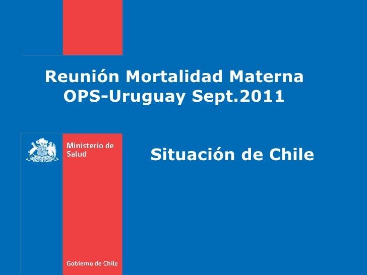 Reunión Mortalidad Materna OPS-Uruguay Sept.2011 Situación de Chile