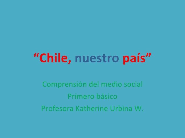 """"""" Chile,   nuestro  país"""" Comprensión del medio social Primero básico Profesora Katherine Urbina W."""