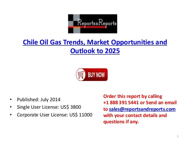 Chile Oil Gas Trends, Market Opportunities and Outlook to 2025 • Published: July 2014 • Single User License: US$ 3800 • Co...