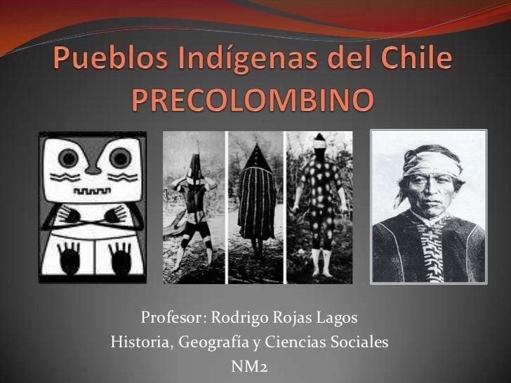 Pueblos Indígenas del Chile PRECOLOMBINO<br />Profesor: Rodrigo Rojas Lagos<br />Historia, Geografía y Ciencias Sociales<b...