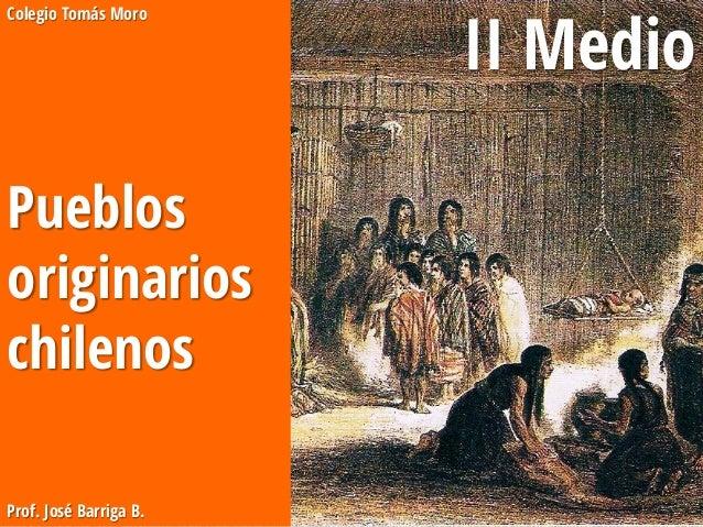 Colegio Tomás Moro Pueblos originarios chilenos Prof. José Barriga B. II Medio