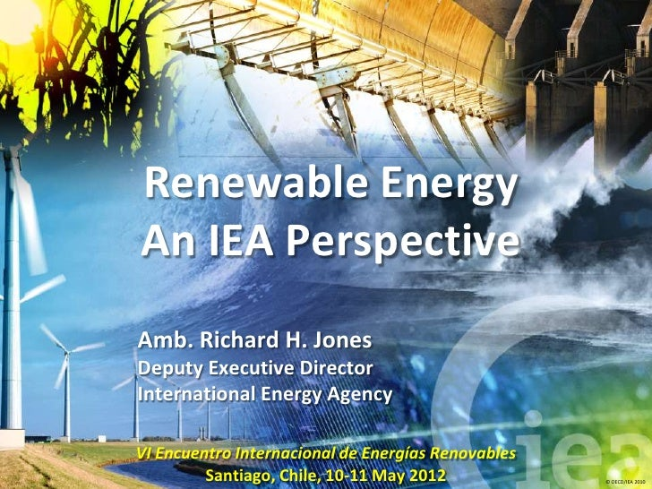 Renewable EnergyAn IEA PerspectiveAmb. Richard H. JonesDeputy Executive DirectorInternational Energy AgencyVI Encuentro In...