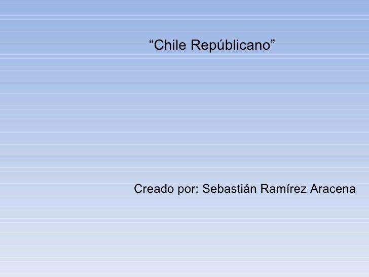 """""""Chile Repúblicano""""Creado por: Sebastián Ramírez Aracena"""
