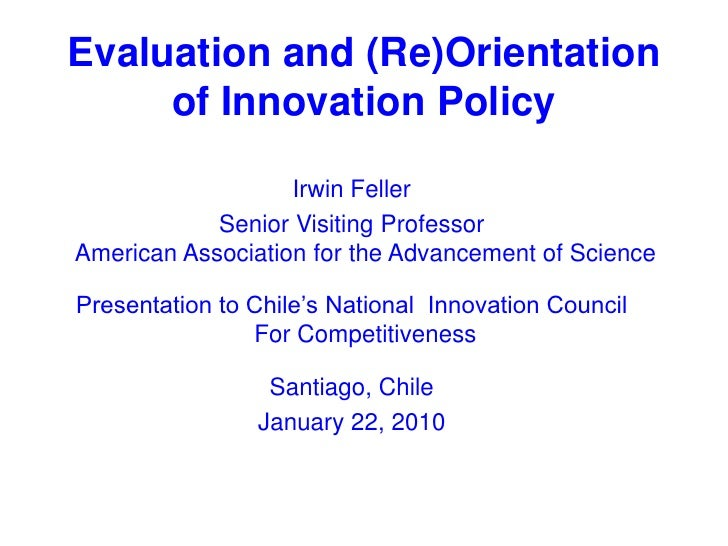 Evaluation and (Re)Orientation of Innovation Policy<br />Irwin Feller<br />Senior Visiting ProfessorAmerican Association f...