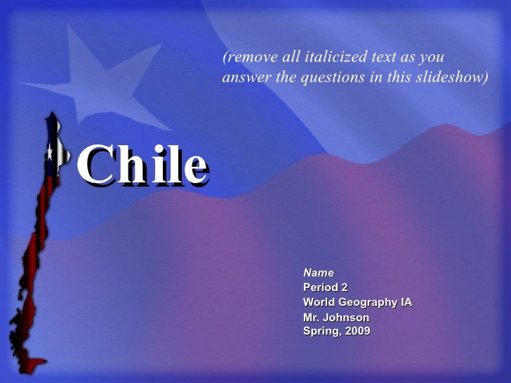 Chile Name Period 2 World Geography IA Mr. Johnson Spring, 2009 (remove all italicized text as you answer the questions in...