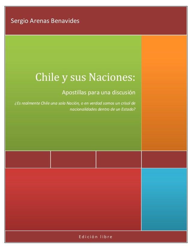 Sergio Arenas Benavides  Chile y sus Naciones: Apostillas para una discusión ¿Es realmente Chile una sola Nación, o en ver...