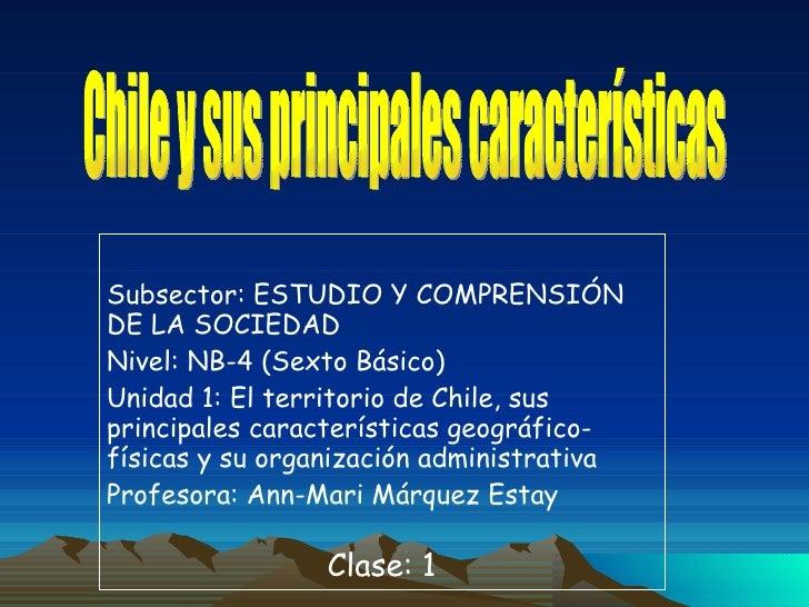 Subsector: ESTUDIO Y COMPRENSIÓN DE LA SOCIEDAD Nivel: NB-4 (Sexto Básico) Unidad 1:  El territorio de Chile, sus principa...
