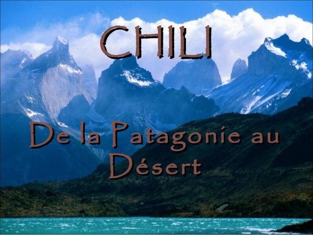 CHILICHILI De la Patagonie auDe la Patagonie au DésertDésert