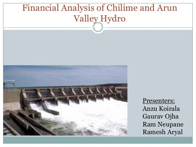 Financial Analysis of Chilime and Arun Valley Hydro  Presenters: Anzu Koirala Gaurav Ojha Ram Neupane Ramesh Aryal