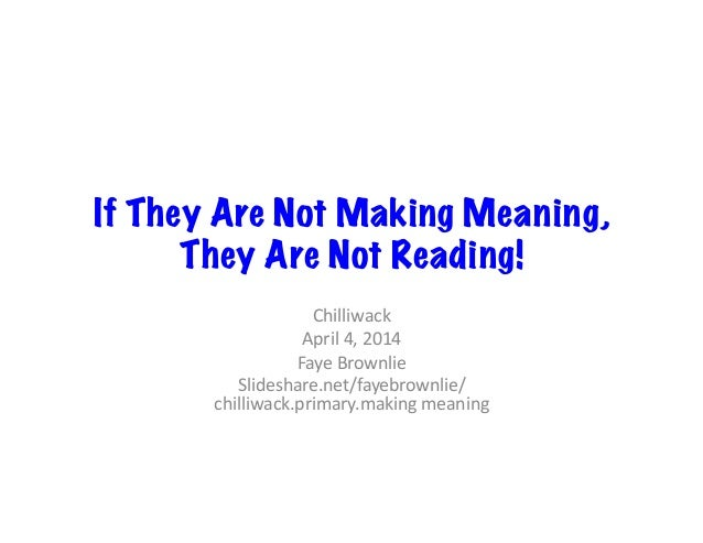 If They Are Not Making Meaning, They Are Not Reading! Chilliwack   April  4,  2014   Faye  Brownlie   Slidesha...