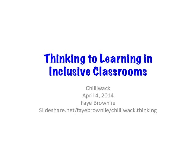 Thinking to Learning in Inclusive Classrooms Chilliwack   April  4,  2014   Faye  Brownlie   Slideshare.net/fa...