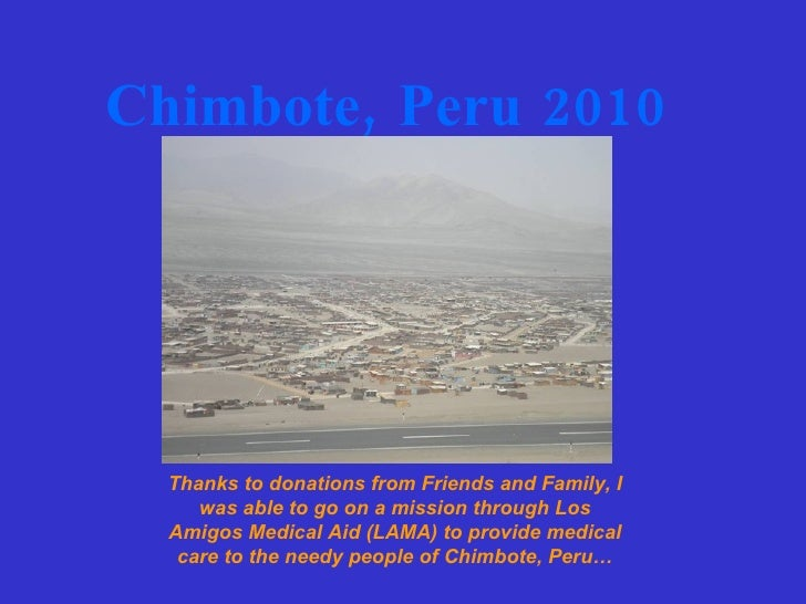 Chimbote, Peru 2010 Thanks to donations from Friends and Family, I was able to go on a mission through Los Amigos Medical ...
