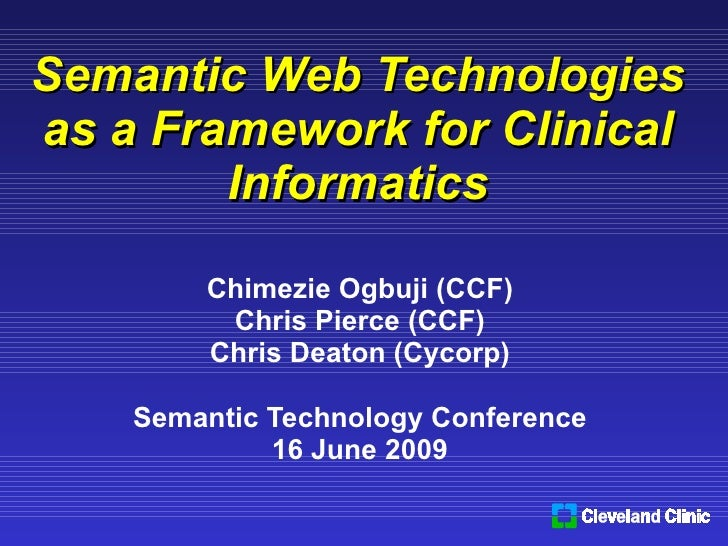 Semantic Web Technologies as a Framework for Clinical Informatics Chimezie Ogbuji (CCF) Chris Pierce (CCF) Chris Deaton (C...