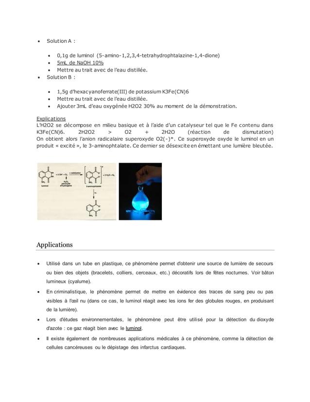  Solution A :  0,1g de luminol (5-amino-1,2,3,4-tetrahydrophtalazine-1,4-dione)  5mL de NaOH 10%  Mettre au trait avec...