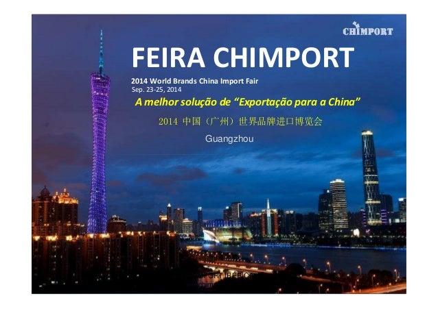 """FEIRA CHIMPORT 2014 World Brands China Import Fair 2014 中国(广州)世界品牌进口博览会 Guangzhou Sep. 23-25, 2014 A melhor solução de """"Ex..."""