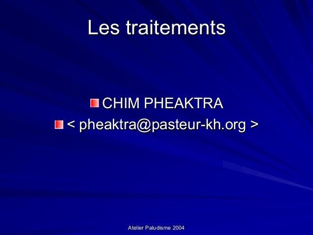 Les traitements     CHIM PHEAKTRA< pheaktra@pasteur-kh.org >        Atelier Paludisme 2004