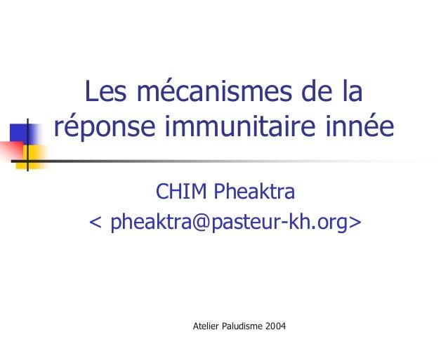 Les mécanismes de laréponse immunitaire innée        CHIM Pheaktra  < pheaktra@pasteur-kh.org>           Atelier Paludisme...