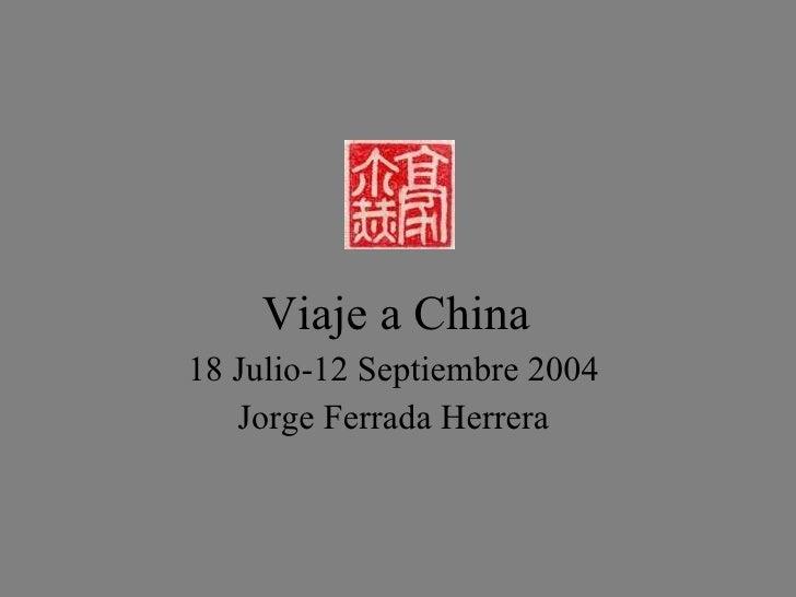 Viaje a China <ul><li>18 Julio-12 Septiembre 2004 </li></ul><ul><li>Jorge Ferrada Herrera </li></ul>