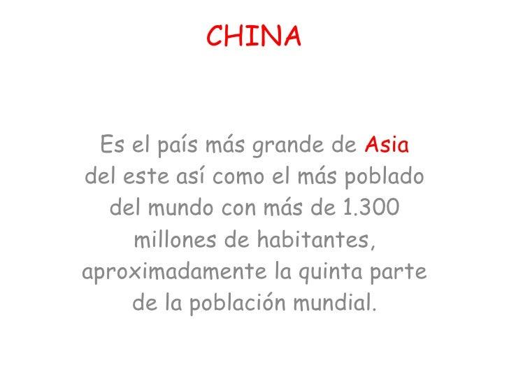 CHINA Es el país más grande de  Asia  del este así como el más poblado del mundo con más de 1.300 millones de habitantes, ...