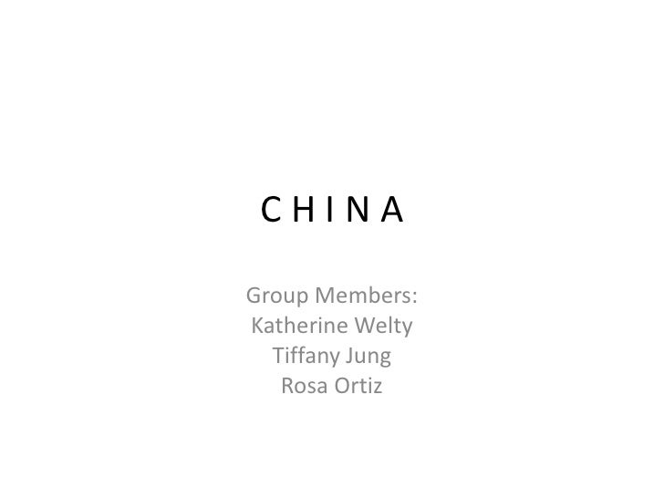 C H I N A<br />Group Members:<br />Katherine Welty<br />Tiffany Jung<br />Rosa Ortiz<br />
