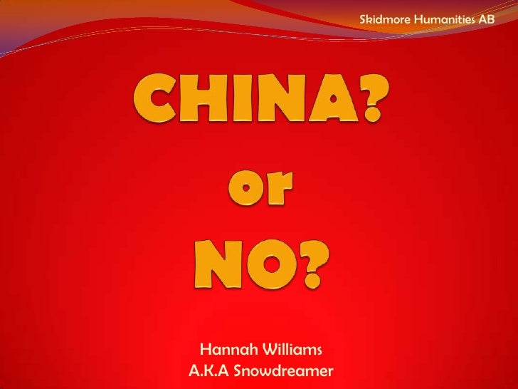 Skidmore Humanities AB<br />CHINA?or NO?<br />Hannah Williams<br />A.K.A Snowdreamer<br />