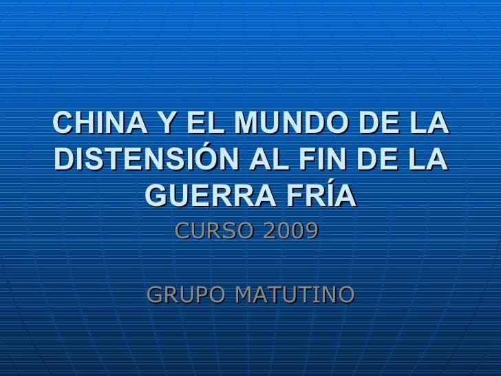 CHINA Y EL MUNDO DE LA DISTENSIÓN AL FIN DE LA GUERRA FRÍA CURSO 2009  GRUPO MATUTINO
